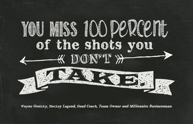 You miss 100 percent of the shots you don't take.